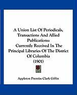 A Union List of Periodicals, Transactions and Allied Publications: Currently Received in the Principal Libraries of the District of Columbia (1901)