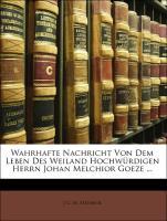 Wahrhafte Nachricht Von Dem Leben Des Weiland Hochwürdigen Herrn Johan Melchior Goeze ...