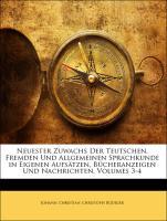 Neuester Zuwachs Der Teutschen, Fremden Und Allgemeinen Sprachkunde In Eigenen Aufsätzen, Bücheranzeigen Und Nachrichten, Volumes