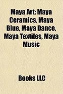 Maya Art: Maya Ceramics, Maya Blue, Maya Dance, Maya Textiles, Maya Music