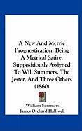 A New and Merrie Prognostication: Being a Metrical Satire, Suppositiously Assigned to Will Summers, the Jester, and Three Others (1860)