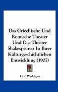 Das Griechische Und Romische Theater Und Das Theater Shakespeares: In Ihrer Kulturgeschichtlichen Entwicklung (1907)