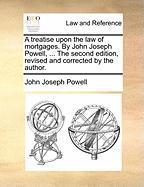 A Treatise Upon the Law of Mortgages. by John Joseph Powell, ... the Second Edition, Revised and Corrected by the Author. - Powell, John Joseph