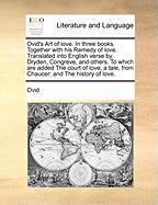 Ovid's Art of Love. in Three Books. Together with His Remedy of Love. Translated Into English Verse by Dryden, Congreve, and Others. to Which Are ... Tale, from Chaucer: And the History of Love.