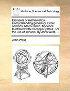 Elements of Mathematics. Comprehending Geometry. Conic Sections. Mensuration. Spherics. Illustrated with 30 Copper-Plates. for the Use of Schools. by