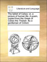 The tablet of Cebes: or, a picture of human life. A poem, copied from the Greek of Cebes the Theban. By a gentleman of Oxford.