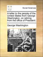 A letter to the people of the United States from George Washington, on retiring from the office of President.
