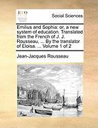 Emilius and Sophia: Or, a New System of Education. Translated from the French of J. J. Rousseau, ... by the Translator of Eloisa. ... Volu