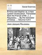 Emilius and Sophia: Or, a New System of Education. Translated from the French of Mr. J. J. Rousseau, ... by the Translator of Eloisa. ...