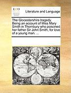 The Glocestershire Tragedy. Being an Account of Miss Mary Smith in Thornbury Who Poisoned Her Father Sir John Smith, for Love of a Young Man. ...