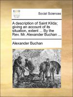 A description of Saint Kilda; giving an account of its situation, extent ... By the Rev. Mr. Alexander Buchan ...