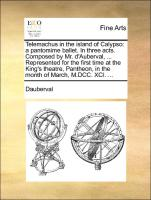 Telemachus in the island of Calypso: a pantomime ballet. In three acts. Composed by Mr. d'Auberval, ... Represented for the first time at the King's theatre, Pantheon, in the month of March, M.DCC. XCI. ...