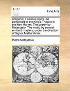 Antigono; A Serious Opera. as Performed at the King's Theatre in the Hay-Market. the Poetry by Metastasio. the Music by Several Eminent Masters, Under