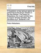 Il R Pastore; A New Serious Opera: As Performed at the King's Theatre in the Hay-Market. the Poetry by Metastasio; The Music Entirely New, by Signor T