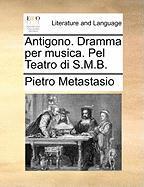 Antigono. Dramma Per Musica. Pel Teatro Di S.M.B.