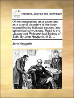 Of the imagination, as a cause and as a cure of disorders of the body; exemplified by fictitious tractors, and epidemical convulsions. Read to the Literary and Philosophical Society of Bath. By John Haygarth, M.D. ...