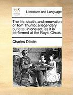 The Life, Death, And Renovation Of Tom Thumb; A Legendary Burletta, In One Act, As It Is Performed At The Royal Circus.