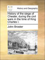 History of the siege of Chester, during the civil wars in the time of King Charles I.