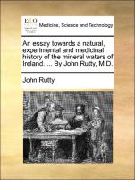 An essay towards a natural, experimental and medicinal history of the mineral waters of Ireland. ... By John Rutty, M.D.