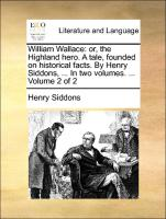 William Wallace: Or, The Highland Hero. A Tale, Founded On Historical Facts. By Henry Siddons, ... In Two Volumes. .