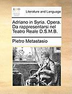 Adriano In Syria. Opera. Da Rappresentarsi Nel Teatro Reale D.s.m.b.