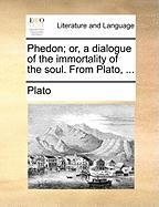 Phedon; Or, A Dialogue Of The Immortality Of The Soul. From Plato, ...