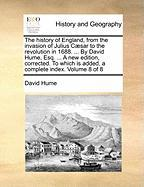 The History Of England, From The Invasion Of Julius Caesar To The Revolution In 1688. ... By David Hume, Esq. ... A New Edition, C