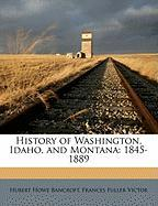 History of Washington, Idaho, and Montana: 1845-1889 - Bancroft, Hubert Howe; Victor, Frances Fuller
