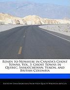 Roads to Nowhere in Canada's Ghost Towns, Vol. 3: Ghost Towns in Quebec, Saskatchewan, Yukon, and British Columbia