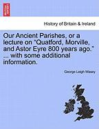 """Our Ancient Parishes, Or A Lecture On """"quatford, Morville, And Astor Eyre 800 Years Ago."""" ... With Some Additional Information."""