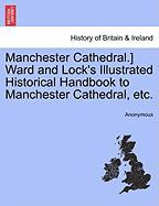 Manchester Cathedral.] Ward and Lock's Illustrated Historical Handbook to Manchester Cathedral, Etc.