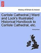 Carlisle Cathedral.] Ward and Lock's Illustrated Historical Handbook to Carlisle Cathedral, Etc.