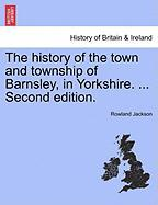 The History of the Town and Township of Barnsley, in Yorkshire. ... Second Edition. - Jackson, Rowland