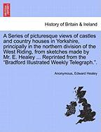 """A Series of picturesque views of castles and country houses in Yorkshire, principally in the northern division of the West Riding, from sketches made ... the """"Bradford Illustrated Weekly Telegraph.""""."""