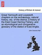 Great Yarmouth and Lowestoft, Chapters on the Arch Ology, Natural History, Etc. of the District; A History of the East Coast Herring Fishery; And an E