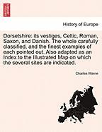 Dorsetshire: Its Vestiges, Celtic, Roman, Saxon, And Danish. The Whole Carefully Classified, And The Finest Exam