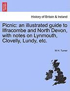 Picnic: An Illustrated Guide to Ilfracombe and North Devon, with Notes on Lynmouth, Clovelly, Lundy, Etc.