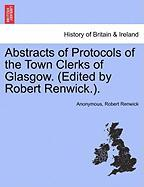 Abstracts of Protocols of the Town Clerks of Glasgow. (Edited by Robert Renwick.).