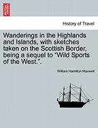 """Wanderings In The Highlands And Islands, With Sketches Taken On The Scottish Border, Being A Sequel To """"wild Sports Of The West.""""."""
