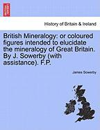 British Mineralogy: Or Coloured Figures Intended To Elucidate The Mineralogy Of Great Britain. By J. Sowerby (with Assi