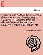 Observations On The Elvan Courses, Greenstones, And Sandstones Of Cornwall ... Reprinted From The (royal Cornwall Polytechnic) Soc
