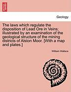 The Laws Which Regulate The Disposition Of Lead Ore In Veins; Illustrated By An Examination Of The Geological Structure Of The Min