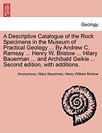 A  Descriptive Catalogue of the Rock Specimens in the Museum of Practical Geology ... by Andrew C. Ramsay ... Henry W. Bristow ... Hilary Bauerman ..