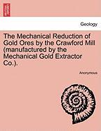 The Mechanical Reduction of Gold Ores by the Crawford Mill (Manufactured by the Mechanical Gold Extractor Co.).