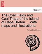 The Coal Fields and Coal Trade of the Island of Cape Breton ... with Maps and Illustrations.