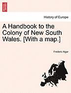 A Handbook to the Colony of New South Wales. [With a Map.]