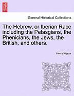 The Hebrew, Or Iberian Race Including The Pelasgians, The Phenicians, The Jews, The British, And Others.