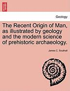 The Recent Origin of Man, as Illustrated by Geology and the Modern Science of Prehistoric Archaeology.