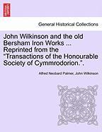 """John Wilkinson and the old Bersham Iron Works ... Reprinted from the """"Transactions of the Honourable Society of Cymmrodorion.""""."""