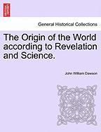 The Origin of the World According to Revelation and Science. - Dawson, John William